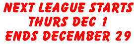 Next League Starts  Thurs Dec 1  Ends December 29